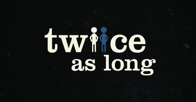 """Twice as long"""