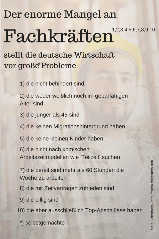 Der enorme Mangel an Fachkräften (1,2,3,4,5,6,7,8,9,10) stellt die deutsche Wirtschaft vor große(*) Probleme. 1) die nicht behindert sind 2) die weder weiblich noch im gebärfähigen Alter sind 3) die jünger als 45 sind 4) die keinen Migrationshintergrund haben 5) die keine kleinen Kinder haben 6) die nicht nach komischen Arbeitszeitmodellen wie 'Teilzeit' suchen 7) die bereit sind mehr als 60 Stunden die Woche zu arbeiten 8) die mit Zeitverträgen zufrieden sind 9) die billig sind 10) die aber ausschließlich Top-Abschlüsse haben *) selbstgemachte